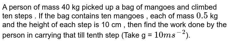 A person of mass 40 kg picked up a bag of mangoes and climbed ten steps . If the bag contains ten mangoes , each of mass `0.5` kg and the height of each step is 10 cm , then find the work done by the person in carrying that till tenth step (Take g = `10 m s^(-2)`).