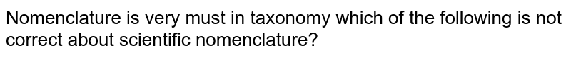 Nomenclature is very must in taxonomy which of the following is not correct about scientific nomenclature ?