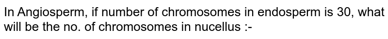 In Angiosperm, if number of chromosomes in endosperm is 30, what will be the no. of chromosomes in nucellus :-