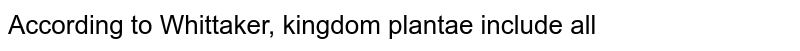 According to Whittaker, kingdom plantae include all