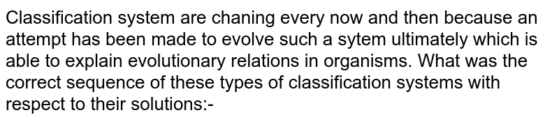 Classification system are chaning every now and then because an attempt has been made to evolve such a sytem ultimately which is able to explain evolutionary relations in organisms. What was the  correct sequence of these types of classification systems with respect to their solutions:-