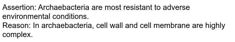 Assertion: Archaebacteria are most resistant to adverse environmental conditions. <br> Reason: In archaebacteria, cell wall and cell membrane are highly complex.