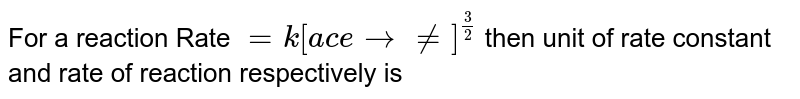 """For a reaction Rate `=k[""""acetone""""]^(3//2)` then unit of rate constant and rate of reaction respectively is ……………… ."""