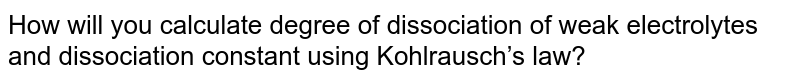 How will you calculate degree of dissociation of weak electrolytes and dissociation constant using Kohlrausch's law?