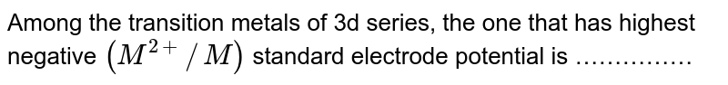 Among the transition metals of 3d series, the one that has highest negative `(M^(2+)//M)` standard electrode potential is ……………
