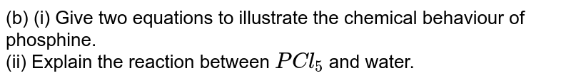 (b) (i) Give two equations to illustrate the chemical behaviour of phosphine. <br> (ii) Explain the reaction between `PCl_(5)` and water.