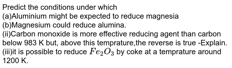 Predict the conditions under which <br> (a)Aluminium might be expected to reduce magnesia <br> (b)Magnesium could reduce alumina. <br> (ii)Carbon monoxide is more effective reducing agent than carbon below 983 K but, above this temprature,the reverse is true -Explain. <br> (iii)it is possible to reduce `Fe_(2)O_(3)` by coke at a temprature around 1200 K.