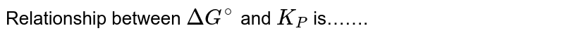 Relationship between `DeltaG^(@)` and `K_(P)` is…….