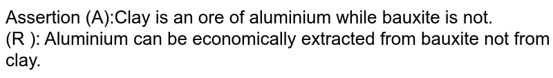 Assertion (A):Clay is an ore of aluminium while bauxite is not. <br> (R ): Aluminium can be economically extracted from bauxite not from clay.