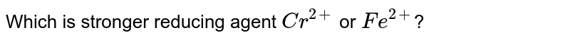Which is stronger reducing agent `Cr^(2+)` or `Fe^(2 +)`?