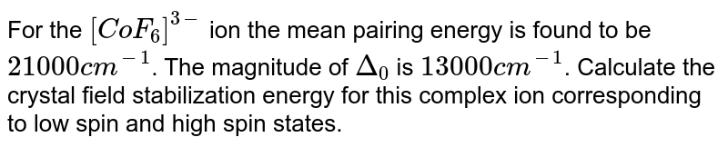 For the `[CoF_(6)]^(3-)` ion the mean pairing energy is found to be `21000cm^(-1)`. The magnitude  of `Delta_(0)` is `13000cm^(-1)`. Calculate the crystal field stabilization energy for this complex ion corresponding to low spin and high spin states.