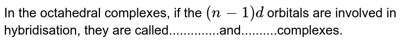 In the octahedral complexes, if the `(n-1)d` orbitals are involved in hybridisation, they are called..............and..........complexes.