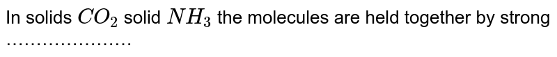 In solids `CO_(2)` solid `NH_(3)` the molecules are held together by strong …………………