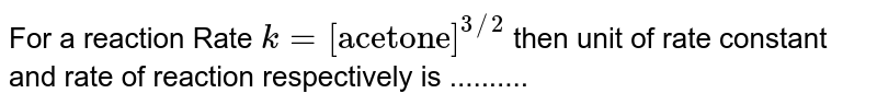"""For a reaction Rate `k=[""""acetone""""]^(3//2)` then unit of rate constant and rate of reaction respectively is .........."""