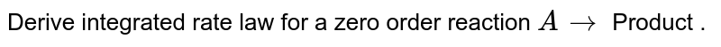 Derive integrated rate law for a zero order reaction `A rarr` Product .