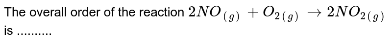 The overall order of the reaction `2NO_((g))+O_(2(g))rarr2NO_(2(g))` is ..........