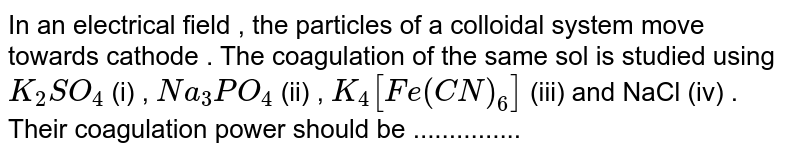 In an electrical field , the particles of a colloidal system move towards  cathode . The coagulation of the same sol is studied using `K_2SO_4` (i) , `Na_3PO_4` (ii) , `K_4[Fe(CN)_6]` (iii) and NaCl (iv) . Their coagulation power should be ...............
