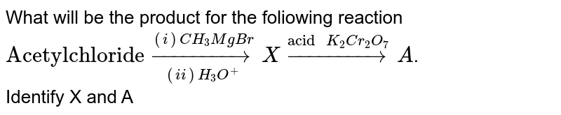 """What will be the product for the foliowing reaction <br> `""""Acetylchloride"""" underset((ii)H_3O^(+))overset((i)CH_3MgBr)toX overset(""""acid """"K_2Cr_2O_7)toA`. <br> Identify X and A"""