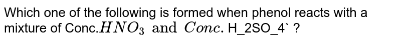 Which one of the following is formed when phenol reacts with a mixture of Conc.`HNO_3 and Conc. `H_2SO_4` ?