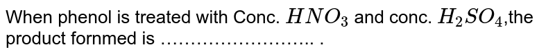 When phenol is treated with Conc. `HNO_3` and conc. `H_2SO_4`,the product fornmed is …………………….. .