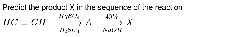 Predict the product X in the sequence of the reaction` HC -= CH underset(H_2SO_4)overset(HgSO_4)(to) A underset(NaOH)overset(40%)(to) X`