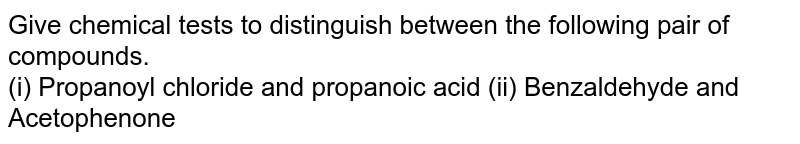 Give chemical tests to distinguish between the following pair of compounds. <br>  (i) Propanoyl chloride and propanoic acid (ii) Benzaldehyde and Acetophenone