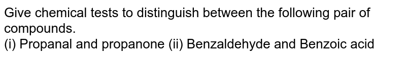 Give chemical tests to distinguish between the following pair of compounds. <br>  (i) Propanal and propanone (ii) Benzaldehyde and Benzoic acid