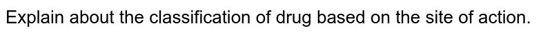 Explain about the classification of drug based on the site of action.