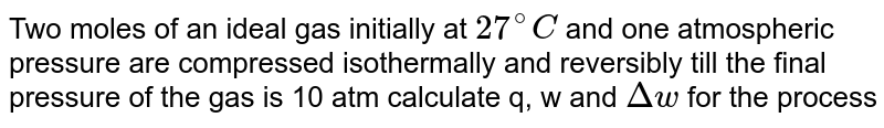 Two moles of an ideal gas initially at `27^(@)C` and one atmospheric pressure are compressed isothermally and reversibly till the final pressure of the gas is 10 atm calculate q, w and `Deltaw` for the process