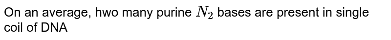 On an average, hwo many purine `N_(2)` bases are present in single coil of DNA
