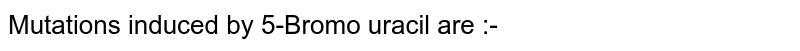 Mutations induced by 5-Bromo uracil are :-