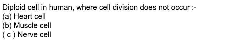Diploid cell in human, where cell division does not occur :- <br> (a) Heart cell <br> (b) Muscle cell <br> ( c ) Nerve cell
