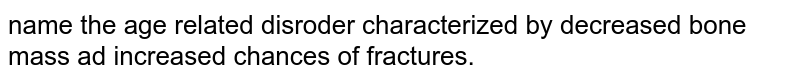name the age related disroder characterized by decreased bone mass ad increased chances of fractures.