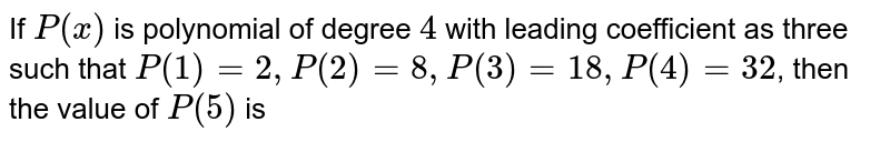 If `P(x)` is polynomial of degree `4` with leading coefficient as three such that `P(1)= 2, P(2)=8, P(3)=18, P(4) = 32`, then the value of `P(5)` is