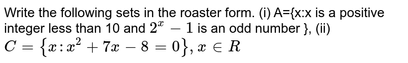 """["""" Q25Write the following sets in the roaster """"],["""" form.""""],[["""" (i) """"A={x:x"""" is a positive integer less """"],["""" than """"10"""" and """"2^(x)-1"""" is an odd number """"},"""" (ii) """"C={x:x^(2)+7x-8=0,x in R}]]"""