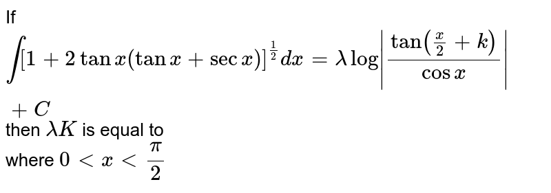 If `int[1+2tan x(tan x+sec x)]^(1/2)dx=lambda log|(tan((x)/(2)+k))/(cos x)|+C` then `lambda K` is equal to <br>  where `0 < x < (pi)/(2)`