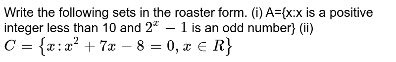 Write the following sets in the roaster form. (i) A={x:x is a positive integer less than 10 and `2^(x)-1` is an odd number}  (ii) `C={x:x^(2)+7x-8=0,x in R}`
