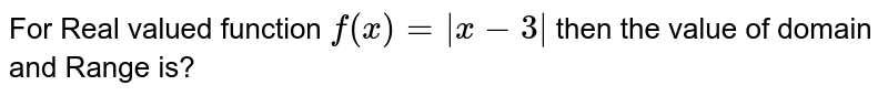 For Real valued function `f(x)=|x-3|` then the value of domain and Range is?