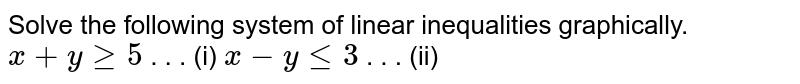 Solve the following system of linear inequalities graphically.  `x+ygeq5`   . . . (i) `x-ylt=3`   . . . (ii)