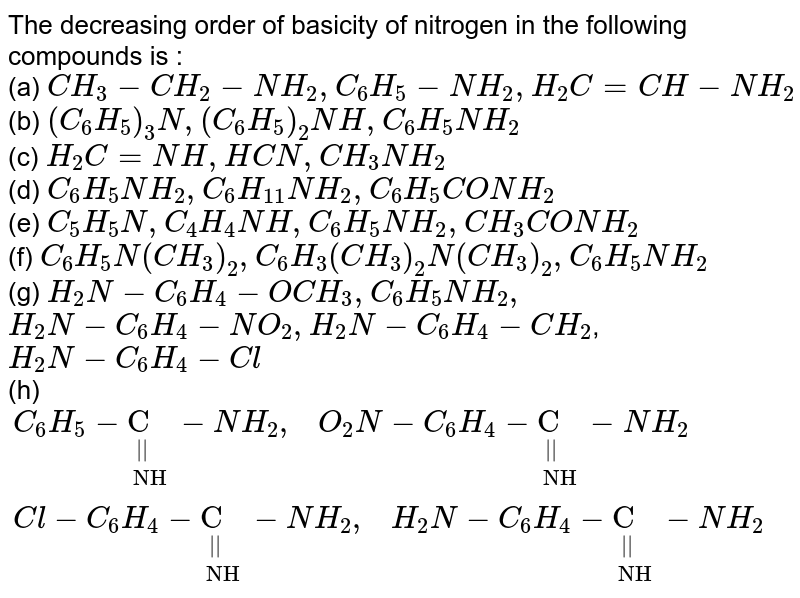 """The decreasing order of basicity of nitrogen in the following compounds is : <br> (a) `CH_(3)-CH_(2)-NH_(2),C_(6)H_(5)-NH_(2),H_(2)C=CH-NH_(2)` <br> (b) `(C_(6)H_(5))_(3)N,(C_(6)H_(5))_(2)NH,C_(6)H_(5)NH_(2)` <br> (c) `H_(2)C=NH,HCN,CH_(3)NH_(2)` <br> (d) `C_(6)H_(5)NH_(2),C_(6)H_(11)NH_(2),C_(6)H_(5)CONH_(2)` <br> (e) `C_(5)H_(5)N,C_(4)H_(4)NH,C_(6)H_(5)NH_(2),CH_(3)CONH_(2)` <br> (f) `C_(6)H_(5)N(CH_(3))_(2),C_(6)H_(3)(CH_(3))_(2)N(CH_(3))_(2),C_(6)H_(5)NH_(2)` <br> (g) `H_(2)N-C_(6)H_(4)-OCH_(3),C_(6)H_(5)NH_(2),` <br> `H_(2)N-C_(6)H_(4)-NO_(2),H_(2)N-C_(6)H_(4)-CH_(2)`, <br> `H_(2)N-C_(6)H_(4)-Cl` <br> (h) `{:(C_(6)H_(5)-underset(""""NH"""")underset(""""