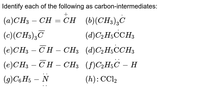"""Identify each of the following as carbon-intermediates: <br> `{:((a)CH_(3)-CH=overset(+)CH,(b)(CH_(3))_(3)overset(.)C),((c)(CH_(3))_(3)bar(C),(d)C_(2)H_(5)overset(.)""""CC""""H_(3)),((e)CH_(3)-bar(C)H-CH_(3),(d)C_(2)H_(5)overset(.)""""C""""CH_(3)),((e)CH_(3)-bar(C)H-CH_(3),(f)C_(2)H_(5)overset(..)C-H),((g)C_(6)H_(5)-overset(..)underset(..)N,(h):""""CCl""""_(2)):}`"""