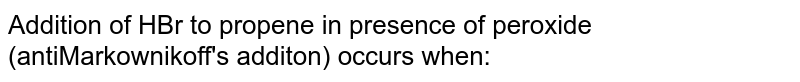 Addition of HBr to propene in presence of peroxide (antiMarkownikoff's additon) occurs when: