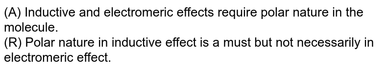 (A) Inductive and electromeric effects require polar nature in the molecule. <br> (R) Polar nature in inductive effect is  a must but not necessarily in electromeric effect.