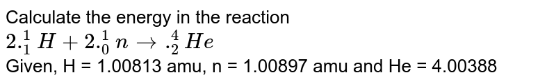 Calculate the energy in the reaction <br> `2 ._(1)^(1)H + 2 ._(0)^(1)n to ._(2)^(4)He` <br> Given, H = 1.00813 amu, n = 1.00897 amu and He = 4.00388