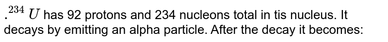 `.^(234)U` has 92 protons and 234 nucleons total in tis nucleus. It decays by emitting an alpha particle. After the decay it becomes: