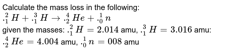 Calculate the mass loss in the following: <br> `._(1)^(2)H + ._(1)^(3)H to ._(2)^(4)He + ._(0)^(1)n` <br> given the masses: `._(1)^(2)H = 2.014` amu, `._(1)^(3)H = 3.016` amu: `._(2)^(4)He = 4.004` amu, `._(0)^(1)n = 008` amu