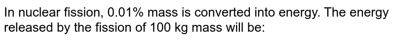 In nuclear fission, 0.01% mass is converted into energy. The energy released by the fission of 100 kg mass will be: