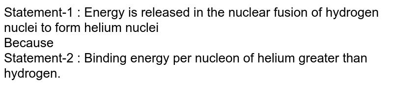 Statement-1 : Energy is released in the nuclear fusion of hydrogen nuclei to form helium nuclei <br> Because <br> Statement-2 : Binding energy per nucleon of helium greater than hydrogen.