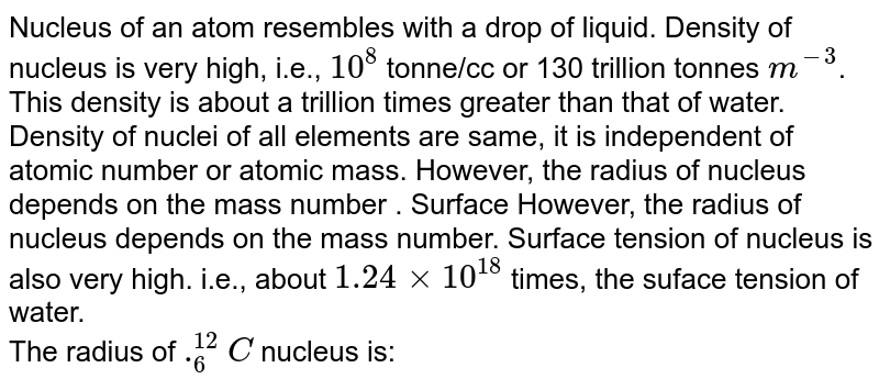 Nucleus of an atom resembles with a drop of liquid. Density of nucleus is very high, i.e., `10^(8)` tonne/cc or 130 trillion tonnes `m^(-3)`. This density is about a trillion times greater than that of water. Density of nuclei of all elements are same, it is independent of atomic number or atomic mass. However, the radius of nucleus depends on the mass number . Surface However, the radius of nucleus depends on the mass number. Surface tension of nucleus is also very high. i.e., about `1.24 xx 10^(18)` times, the suface tension of water. <br> The radius of `._(6)^(12)C` nucleus is: