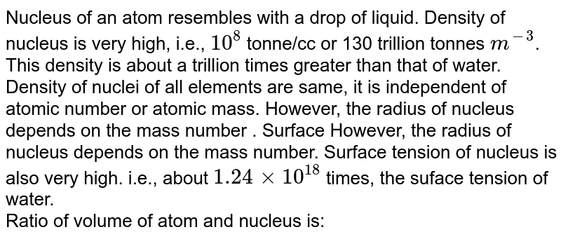 Nucleus of an atom resembles with a drop of liquid. Density of nucleus is very high, i.e., `10^(8)` tonne/cc or 130 trillion tonnes `m^(-3)`. This density is about a trillion times greater than that of water. Density of nuclei of all elements are same, it is independent of atomic number or atomic mass. However, the radius of nucleus depends on the mass number . Surface However, the radius of nucleus depends on the mass number. Surface tension of nucleus is also very high. i.e., about `1.24 xx 10^(18)` times, the suface tension of water. <br>  Ratio of volume of atom and nucleus is: